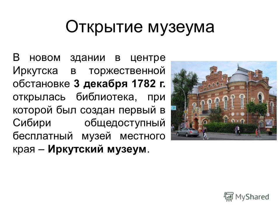 Открытие музеума В новом здании в центре Иркутска в торжественной обстановке 3 декабря 1782 г. открылась библиотека, при которой был создан первый в Сибири общедоступный бесплатный музей местного края – Иркутский музеум.