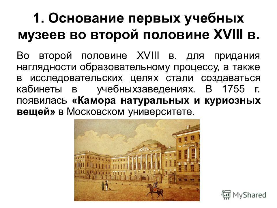 1. Основание первых учебных музеев во второй половине XVIII в. Во второй половине XVIII в. для придания наглядности образовательному процессу, а также в исследовательских целях стали создаваться кабинеты в учебных заведениях. В 1755 г. появилась «Кам