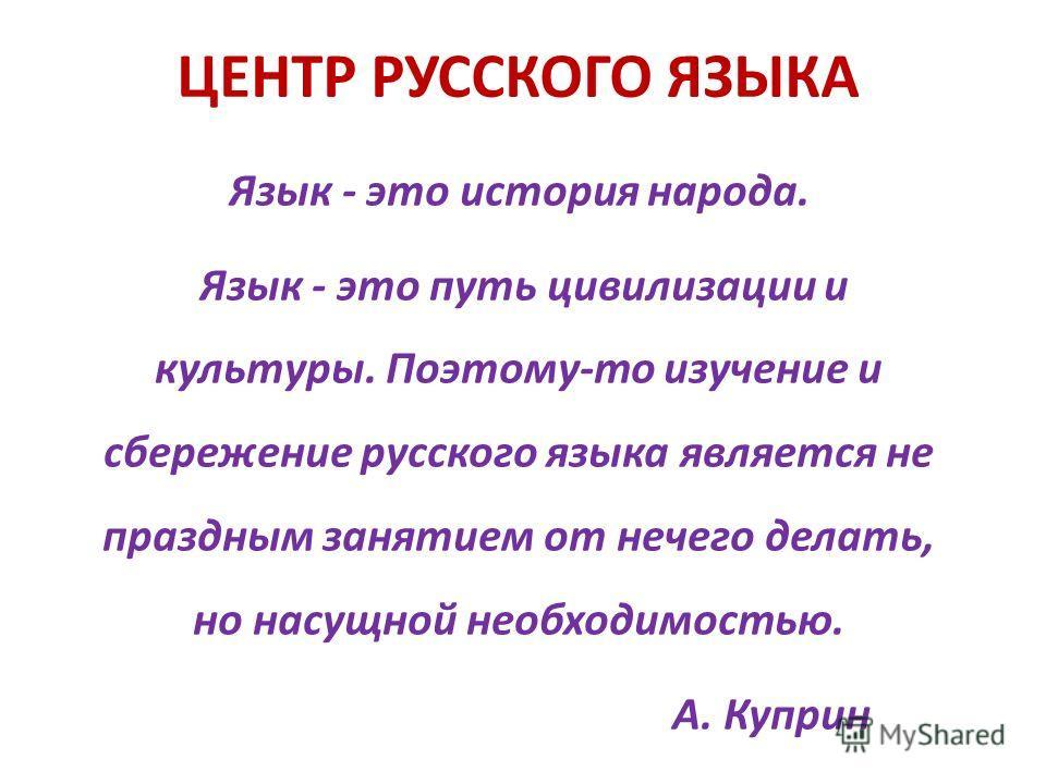 ЦЕНТР РУССКОГО ЯЗЫКА Язык - это история народа. Язык - это путь цивилизации и культуры. Поэтому-то изучение и сбережение русского языка является не праздным занятием от нечего делать, но насущной необходимостью. А. Куприн