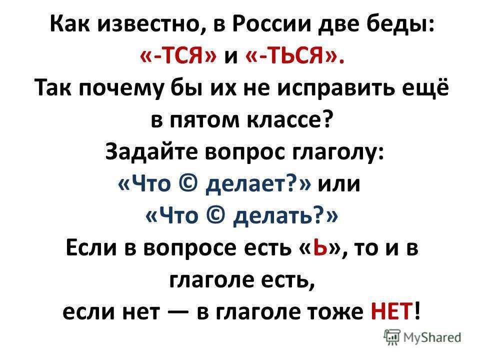 Как известно, в России две беды: «-ТСЯ» и «-ТЬСЯ». Так почему бы их не исправить ещё в пятом классе? Задайте вопрос глаголу: «Что © делает?» или «Что © делать?» Если в вопросе есть «Ь», то и в глаголе есть, если нет в глаголе тоже НЕТ!