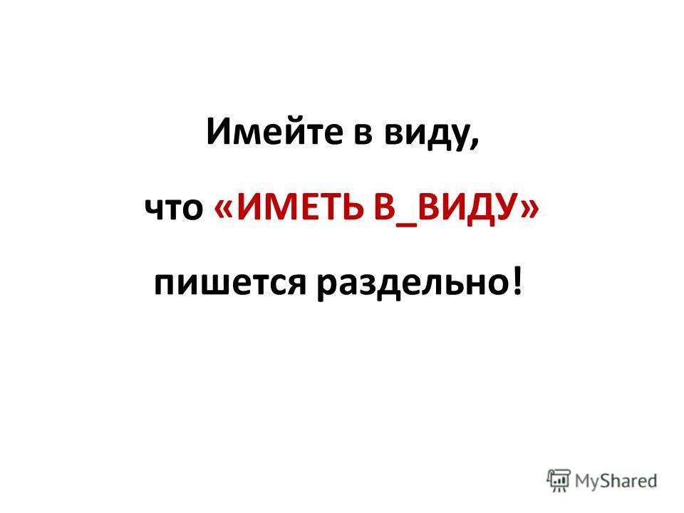 Имейте в виду, что «ИМЕТЬ В_ВИДУ» пишется раздельно!