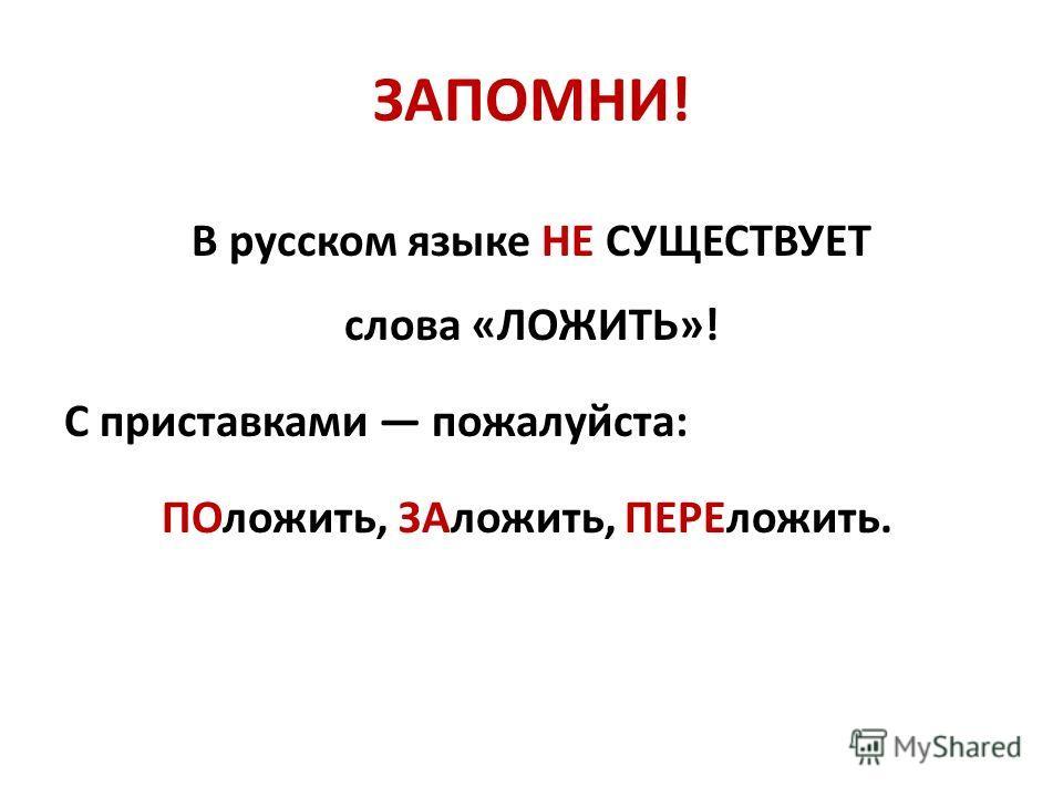 ЗАПОМНИ! В русском языке НЕ СУЩЕСТВУЕТ слова «ЛОЖИТЬ»! С приставками пожалуйста: ПОложить, ЗАложить, ПЕРЕложить.