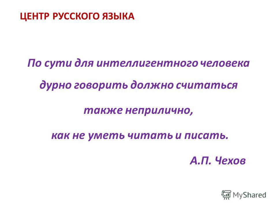 ЦЕНТР РУССКОГО ЯЗЫКА По сути для интеллигентного человека дурно говорить должно считаться также неприлично, как не уметь читать и писать. А.П. Чехов