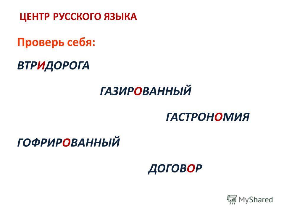 ЦЕНТР РУССКОГО ЯЗЫКА Проверь себя: ВТРИДОРОГА ГАЗИРОВАННЫЙ ГАСТРОНОМИЯ ГОФРИРОВАННЫЙ ДОГОВОР