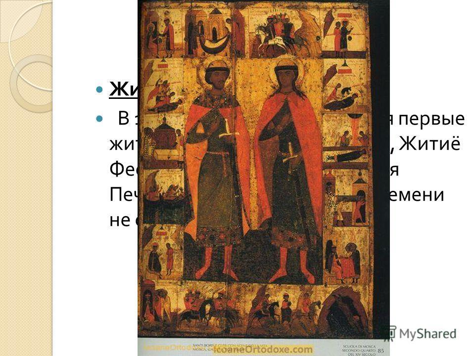 Житие : эволюция жанра В 11- начале 12 века создаются первые жития : 2 жития Бориса и Глеба, Житиё Феодосия Печерского, Антония Печерского ( до настоящего времени не сохранилось ).