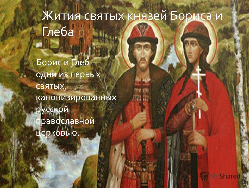 Жития святых князей Бориса и Глеба Борис и Глеб одни из первых святых, канонизированных русской православной церковью.