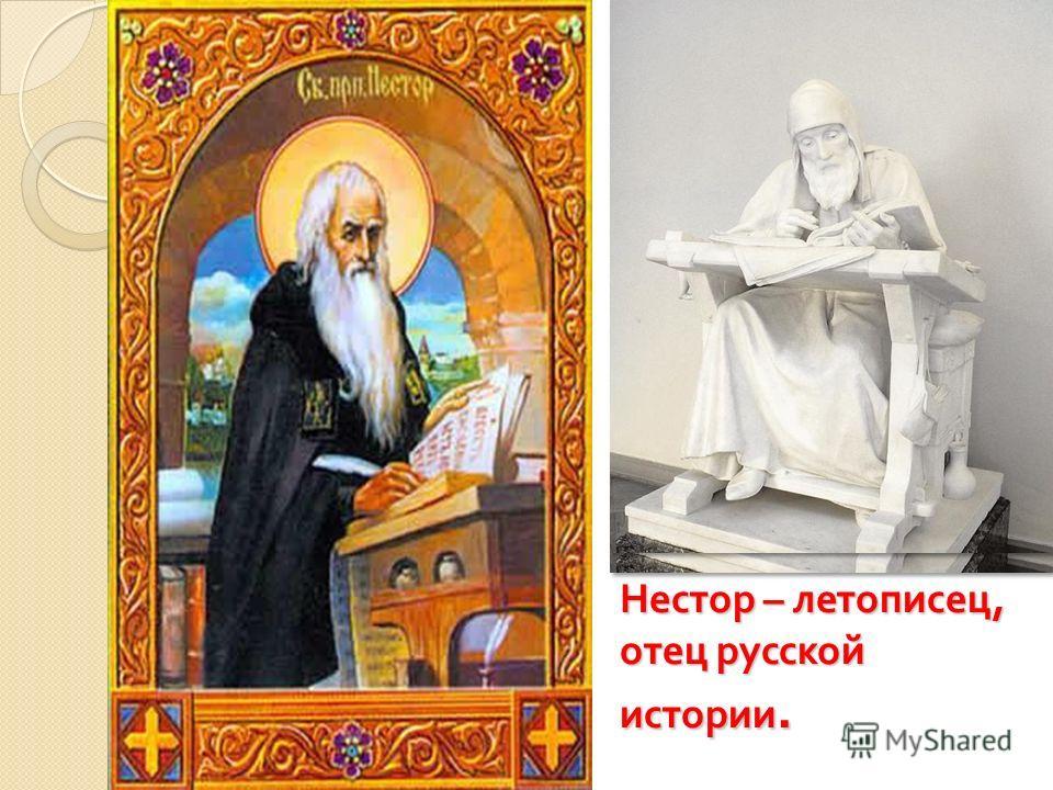 Нестор – летописец, отец русской истории.