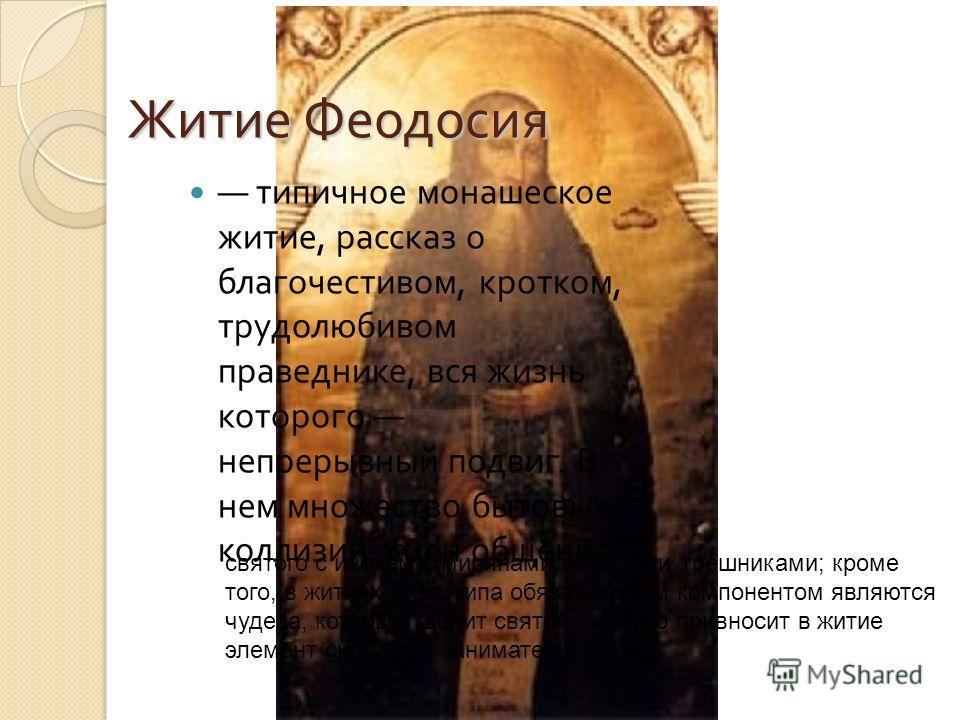 Житие Феодосия типичное монашеское житие, рассказ о благочестивом, кротком, трудолюбивом праведнике, вся жизнь которого непрерывный подвиг. В нем множество бытовых коллизий : сцен общения святого с иноками, мирянами, князьями, грешниками; кроме того,