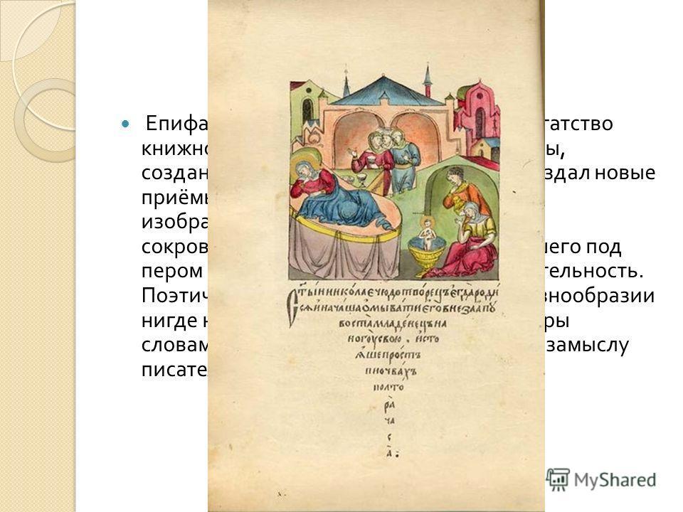 Епифаний не только использовал всё богатство книжной средневековой русской культуры, созданное до него, но и развил далее, создал новые приёмы литературно - художественного изображения, раскрыл неисчерпаемую сокровищницу русского языка, получившего п