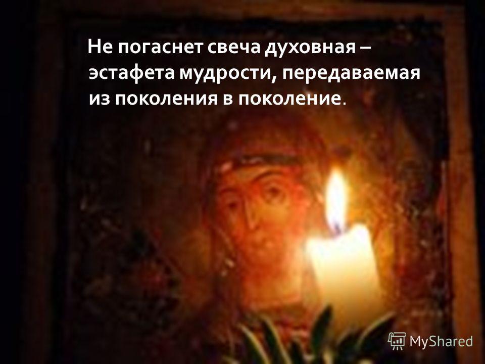 Не погаснет свеча духовная – эстафета мудрости, передаваемая из поколения в поколение.