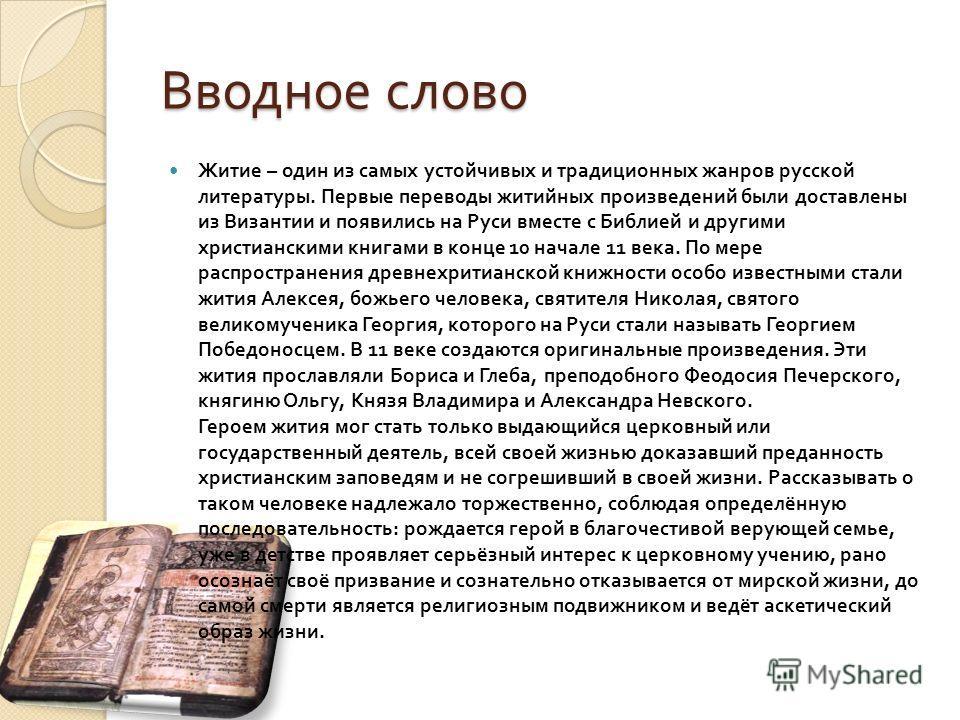 Вводное слово Житие – один из самых устойчивых и традиционных жанров русской литературы. Первые переводы житийных произведений были доставлены из Византии и появились на Руси вместе с Библией и другими христианскими книгами в конце 10 начале 11 века.