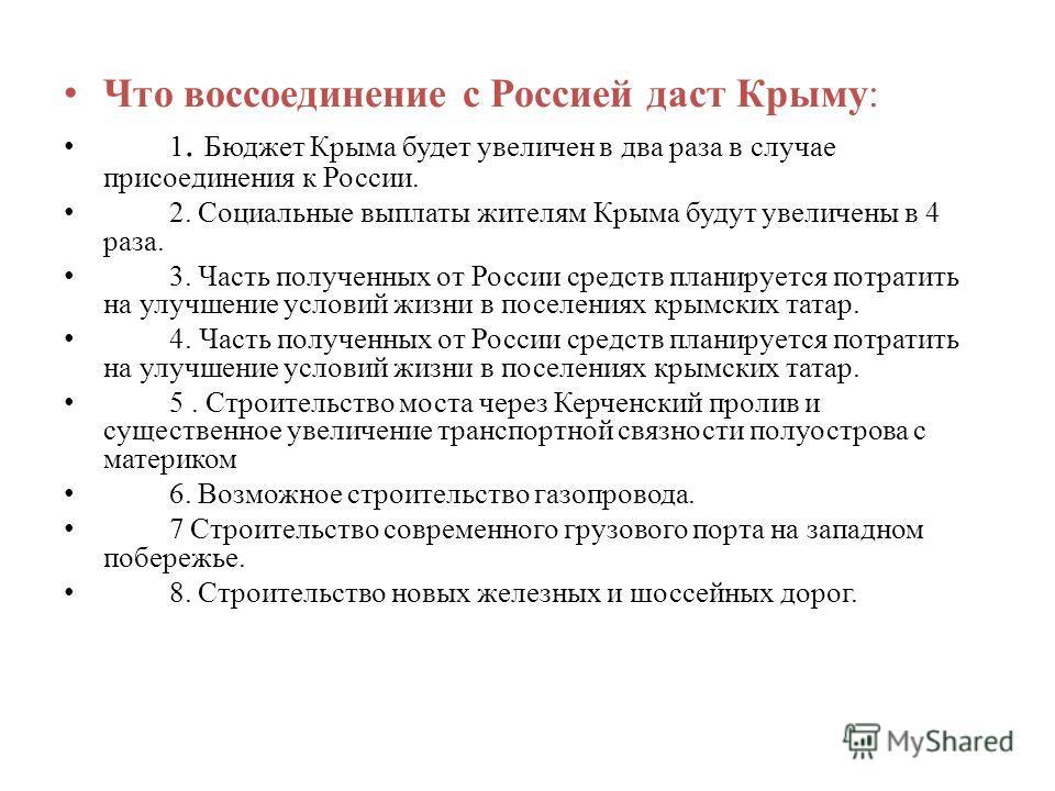 Что воссоединение с Россией даст Крыму: 1. Бюджет Крыма будет увеличен в два раза в случае присоединения к России. 2. Социальные выплаты жителям Крыма будут увеличены в 4 раза. 3. Часть полученных от России средств планируется потратить на улучшение