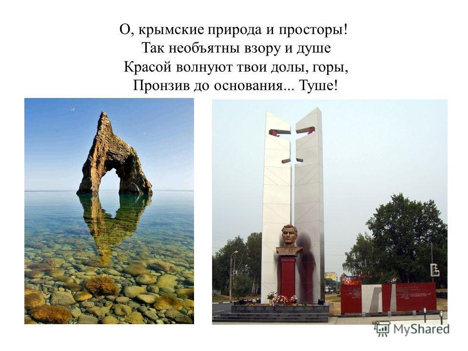 О, крымские природа и просторы! Так необъятны взору и душе Красой волнуют твои долы, горы, Пронзив до основания... Туше!