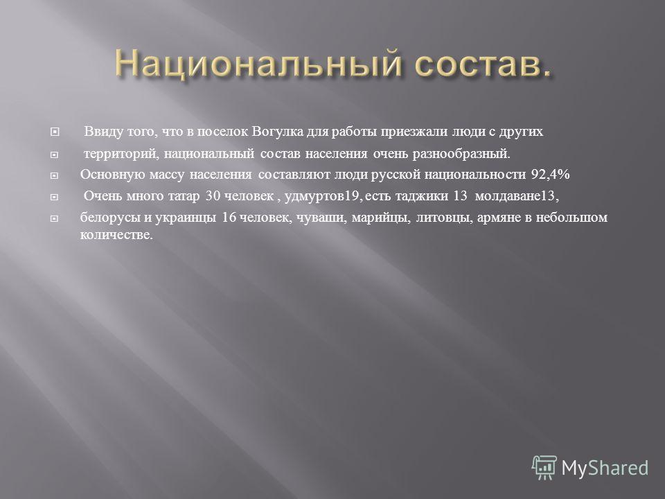 Ввиду того, что в поселок Вогулка для работы приезжали люди с других территорий, национальный состав населения очень разнообразный. Основную массу населения составляют люди русской национальности 92,4% Очень много татар 30 человек, удмуртов 19, есть
