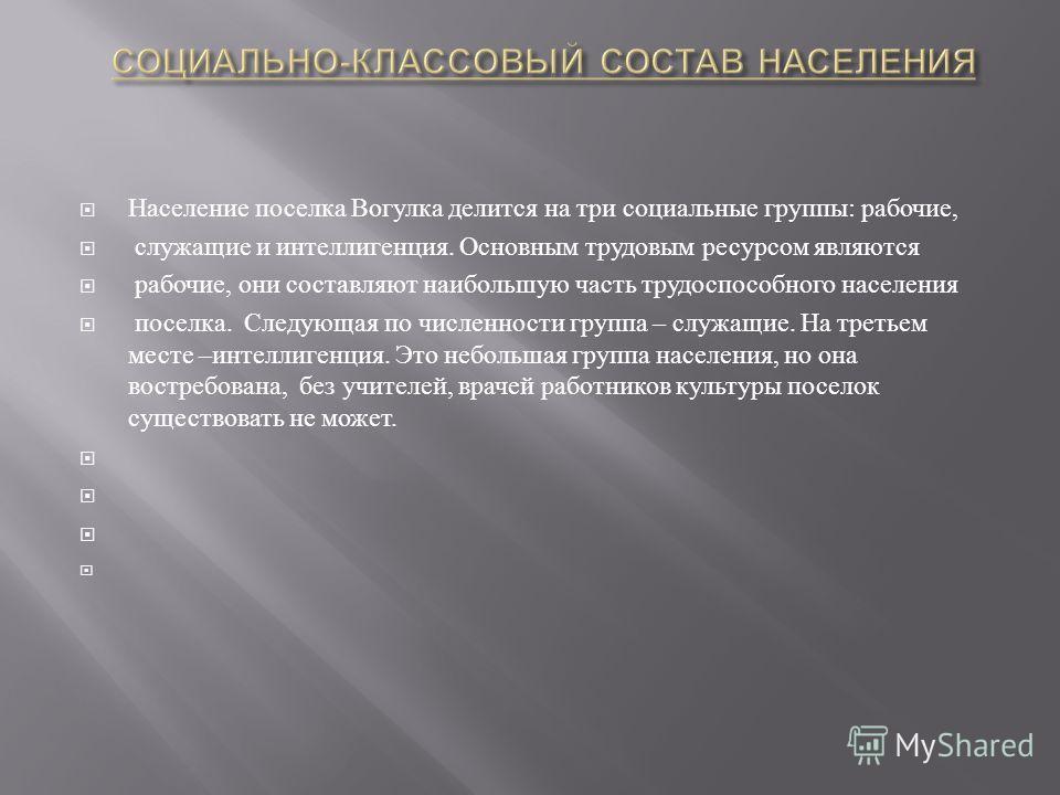 Население поселка Вогулка делится на три социальные группы : рабочие, служащие и интеллигенция. Основным трудовым ресурсом являются рабочие, они составляют наибольшую часть трудоспособного населения поселка. Следующая по численности группа – служащие