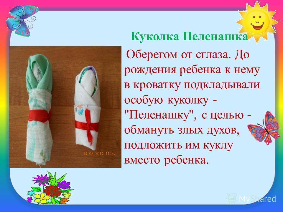 Куколка Пеленашка Оберегом от сглаза. До рождения ребенка к нему в кроватку подкладывали особую куколку - Пеленашку, с целью - обмануть злых духов, подложить им куклу вместо ребенка.