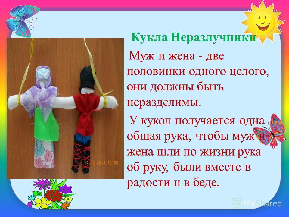 Кукла Неразлучники Муж и жена - две половинки одного целого, они должны быть неразделимы. У кукол получается одна общая рука, чтобы муж и жена шли по жизни рука об руку, были вместе в радости и в беде.