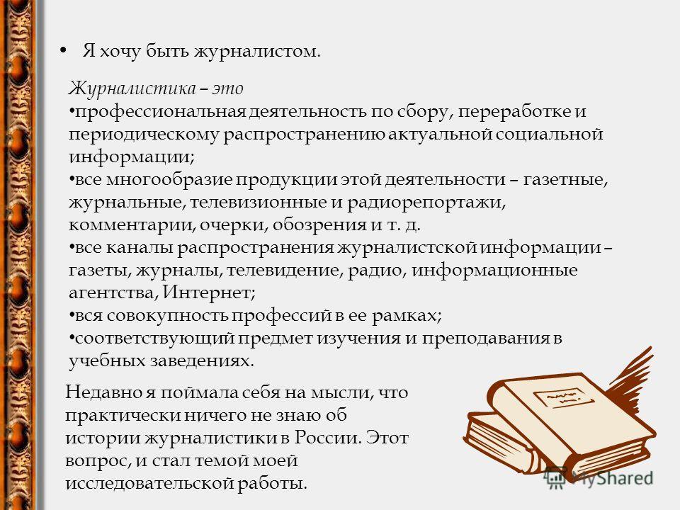 Я хочу быть журналистом. Недавно я поймала себя на мысли, что практически ничего не знаю об истории журналистики в России. Этот вопрос, и стал темой моей исследовательской работы. Журналистика – это профессиональная деятельность по сбору, переработке