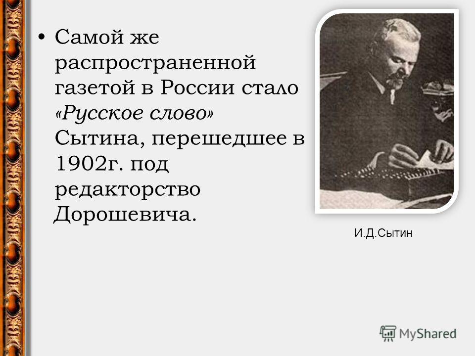 Самой же распространенной газетой в России стало «Русское слово» Сытина, перешедшее в 1902 г. под редакторство Дорошевича. И.Д.Сытин