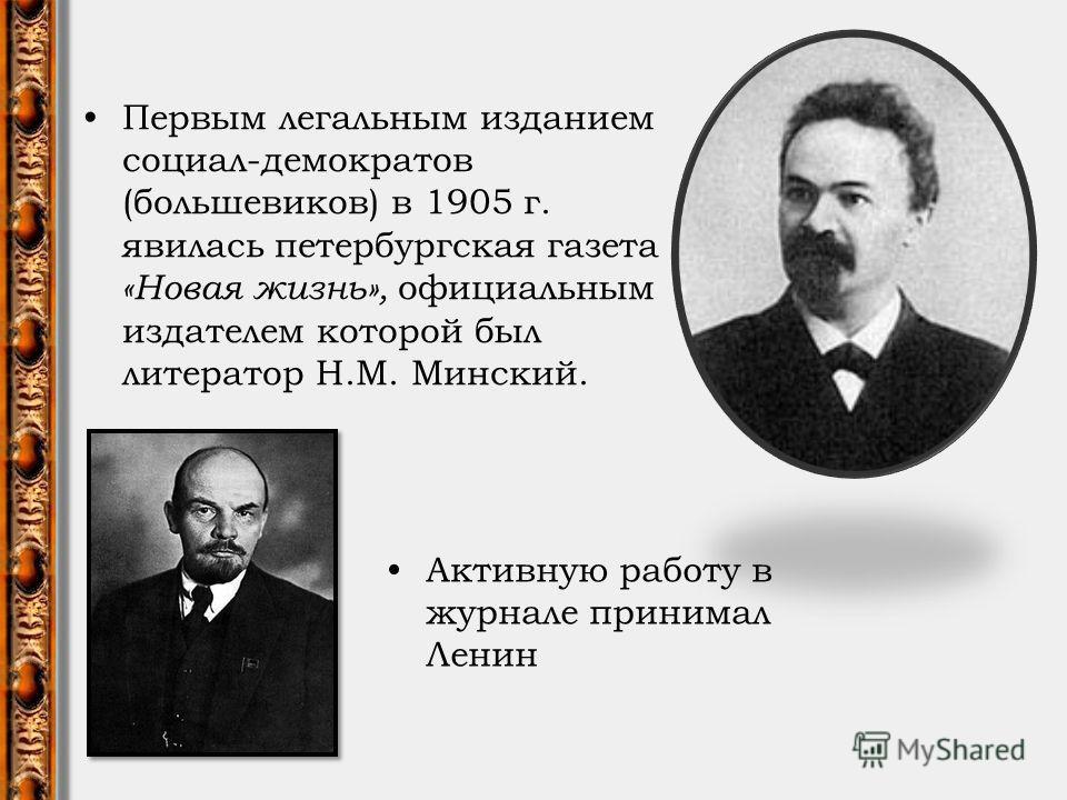Первым легальным изданием социал-демократов (большевиков) в 1905 г. явилась петербургская газета «Новая жизнь», официальным издателем которой был литератор Н.М. Минский. Активную работу в журнале принимал Ленин