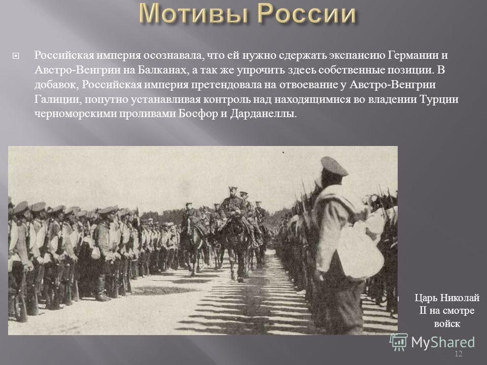 Российская империя осознавала, что ей нужно сдержать экспансию Германии и Австро - Венгрии на Балканах, а так же упрочить здесь собственные позиции. В добавок, Российская империя претендовала на отвоевание у Австро - Венгрии Галиции, попутно устанавл