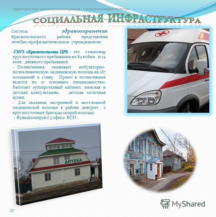 Характеристика Краснохолмского района / Социальная инфраструктура 27 Система здравоохранения Краснохолмского района представлена лечебно-профилактическими учреждениями: