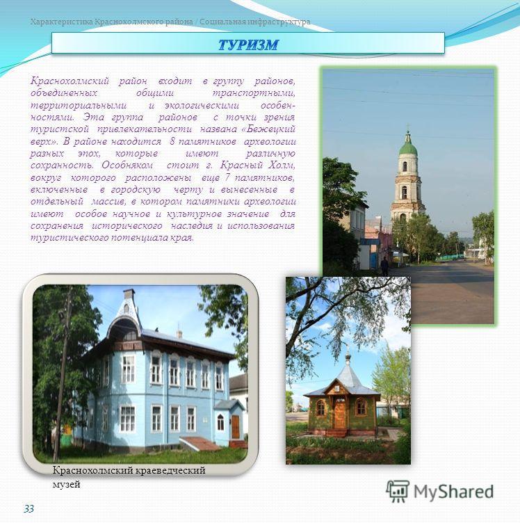 33 Характеристика Краснохолмского района / Социальная инфраструктура Краснохолмский район входит в группу районов, объединенных общими транспортными, территориальными и экологическими особен- ностями. Эта группа районов с точки зрения туристской прив
