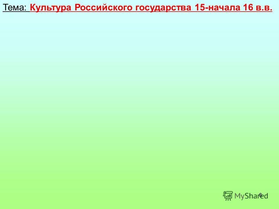 6 Тема: Культура Российского государства 15-начала 16 в.в.