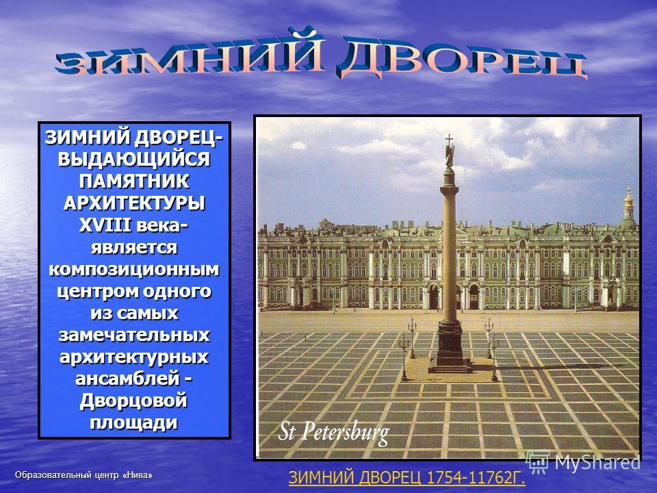 ЗИМНИЙ ДВОРЕЦ- ВЫДАЮЩИЙСЯ ПАМЯТНИК АРХИТЕКТУРЫ XVIII века- является композиционным центром одного из самых замечательных архитектурных ансамблей - Дворцовой площади ЗИМНИЙ ДВОРЕЦ 1754-11762Г.