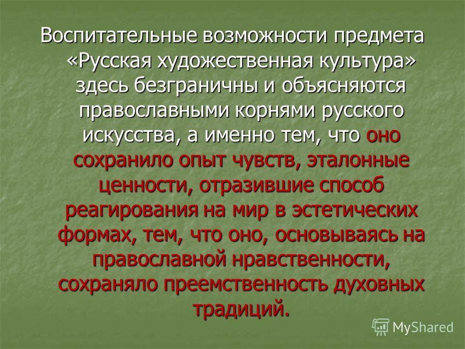 Воспитательные возможности предмета «Русская художественная культура» здесь безграничны и объясняются православными корнями русского искусства, а именно тем, что оно сохранило опыт чувств, эталонные ценности, отразившие способ реагирования на мир в э
