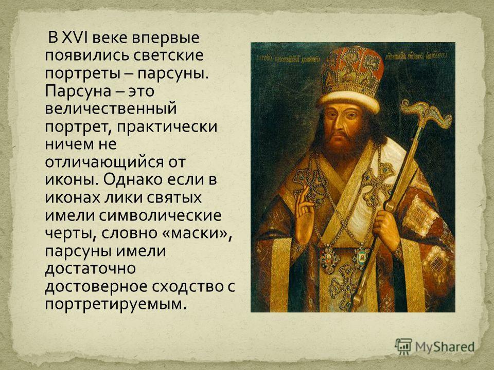 В XVI веке впервые появились светские портреты – парсуны. Парсуна – это величественный портрет, практически ничем не отличающийся от иконы. Однако если в иконах лики святых имели символические черты, словно «маски», парсуны имели достаточно достоверн