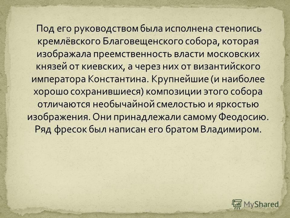Под его руководством была исполнена стенопись кремлёвского Благовещенского собора, которая изображала преемственность власти московских князей от киевских, а через них от византийского императора Константина. Крупнейшие (и наиболее хорошо сохранившие