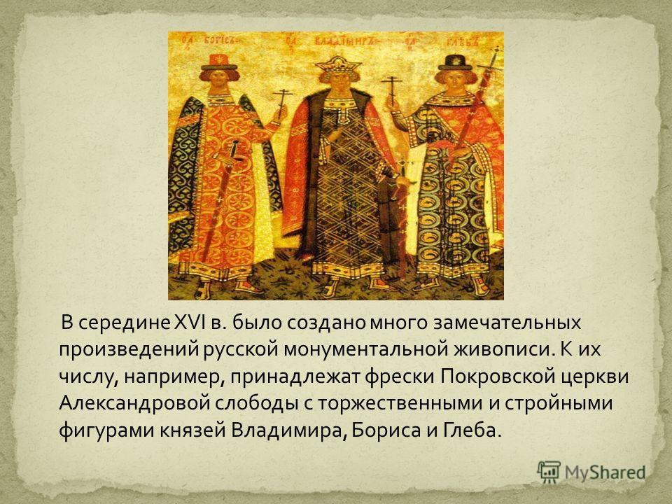 В середине XVI в. было создано много замечательных произведений русской монументальной живописи. К их числу, например, принадлежат фрески Покровской церкви Александровой слободы с торжественными и стройными фигурами князей Владимира, Бориса и Глеба.