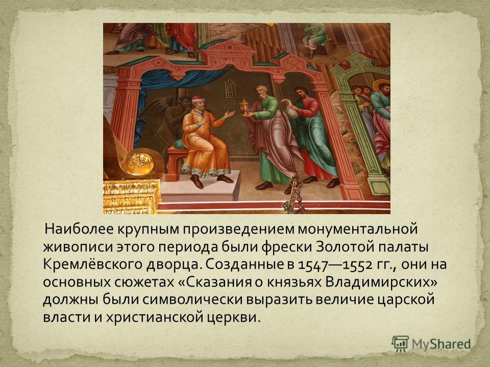 Наиболее крупным произведением монументальной живописи этого периода были фрески Золотой палаты Кремлёвского дворца. Созданные в 15471552 гг., они на основных сюжетах «Сказания о князьях Владимирских» должны были символически выразить величие царской