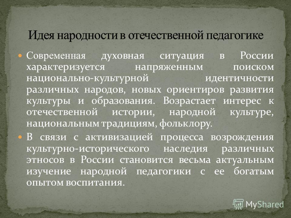 Современная духовная ситуация в России характеризуется напряженным поиском национально-культурной идентичности различных народов, новых ориентиров развития культуры и образования. Возрастает интерес к отечественной истории, народной культуре, национа