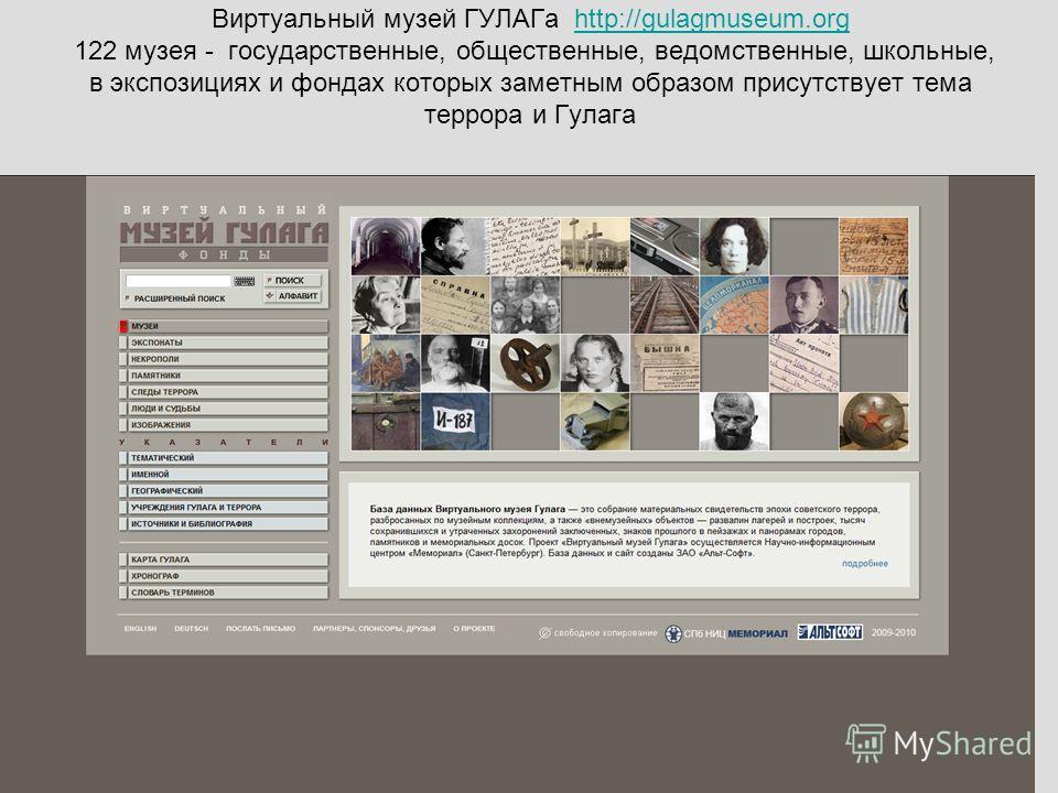 Виртуальный музей ГУЛАГа http://gulagmuseum.org 122 музея - государственные, общественные, ведомственные, школьные, в экспозициях и фондах которых заметным образом присутствует тема террора и Гулагаhttp://gulagmuseum.org