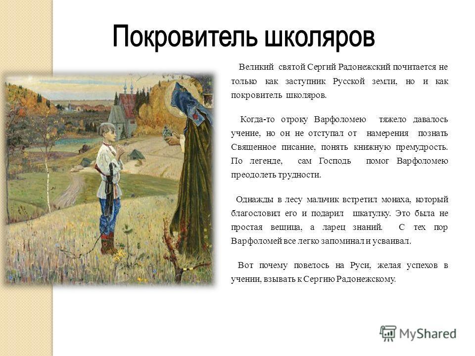 Великий святой Сергий Радонежский почитается не только как заступник Русской земли, но и как покровитель школяров. Когда-то отроку Варфоломею тяжело давалось учение, но он не отступал от намерения познать Священное писание, понять книжную премудрость