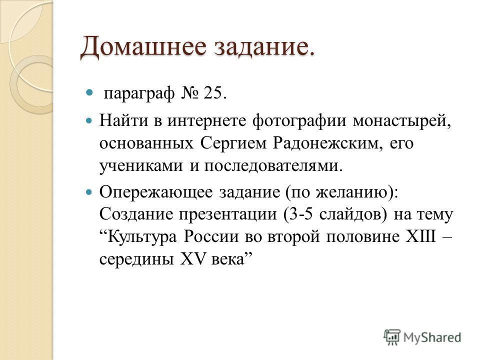 Домашнее задание. параграф 25. Найти в интернете фотографии монастырей, основанных Сергием Радонежским, его учениками и последователями. Опережающее задание (по желанию): Создание презентации (3-5 слайдов) на тему Культура России во второй половине X