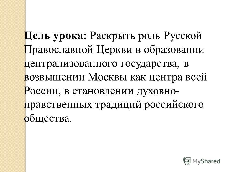 Цель урока: Раскрыть роль Русской Православной Церкви в образовании централизованного государства, в возвышении Москвы как центра всей России, в становлении духовно- нравственных традиций российского общества.