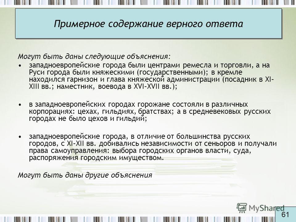 Примерное содержание верного ответа Могут быть даны следующие объяснения: западноевропейские города были центрами ремесла и торговли, а на Руси города были княжескими (государственными); в кремле находился гарнизон и глава княжеской администрации (по