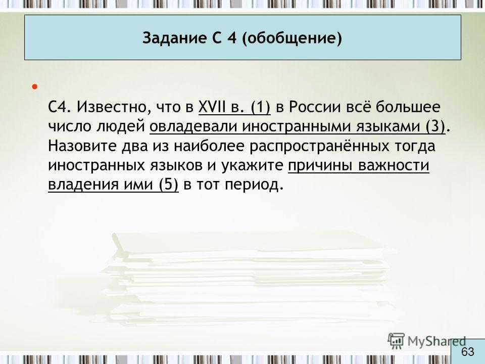Задание С 4 (обобщение) С4. Известно, что в XVII в. (1) в России всё большее число людей овладевали иностранными языками (3). Назовите два из наиболее распространённых тогда иностранных языков и укажите причины важности владения ими (5) в тот период.