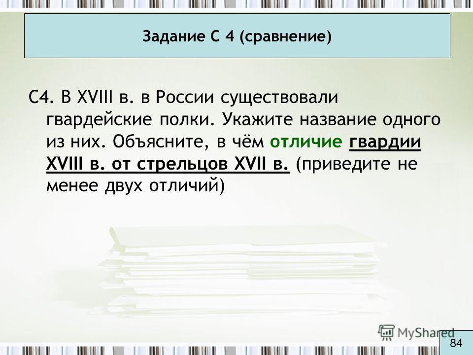 Задание С 4 (сравнение) С4. В XVIII в. в России существовали гвардейские полки. Укажите название одного из них. Объясните, в чём отличие гвардии XVIII в. от стрельцов XVII в. (приведите не менее двух отличий) 84