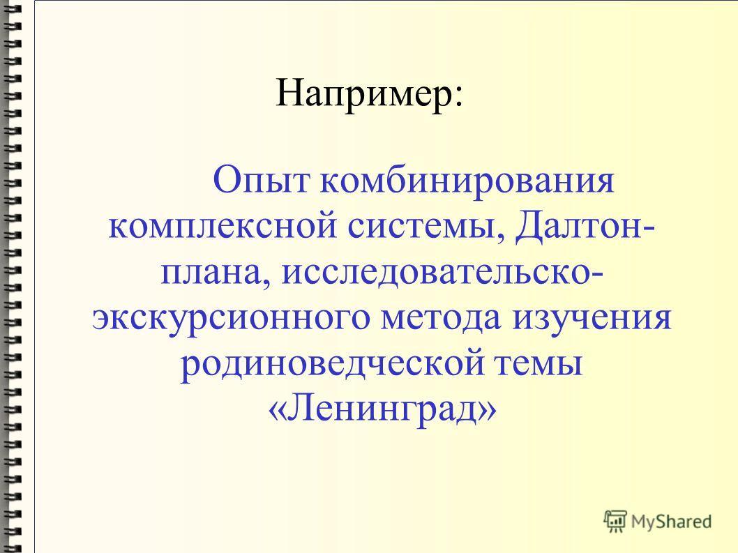 Например: Опыт комбинирования комплексной системы, Далтон- плана, исследовательской- экскурсионного метода изучения родиноведческой темы «Ленинград»