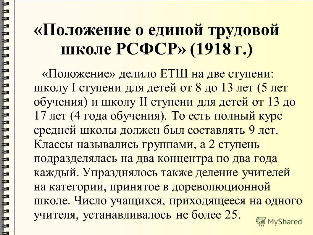 «Положение о единой трудовой школе РСФСР» (1918 г.) «Положение» делило ЕТШ на две ступени: школу I ступени для детей от 8 до 13 лет (5 лет обучения) и школу II ступени для детей от 13 до 17 лет (4 года обучения). То есть полный курс средней школы дол