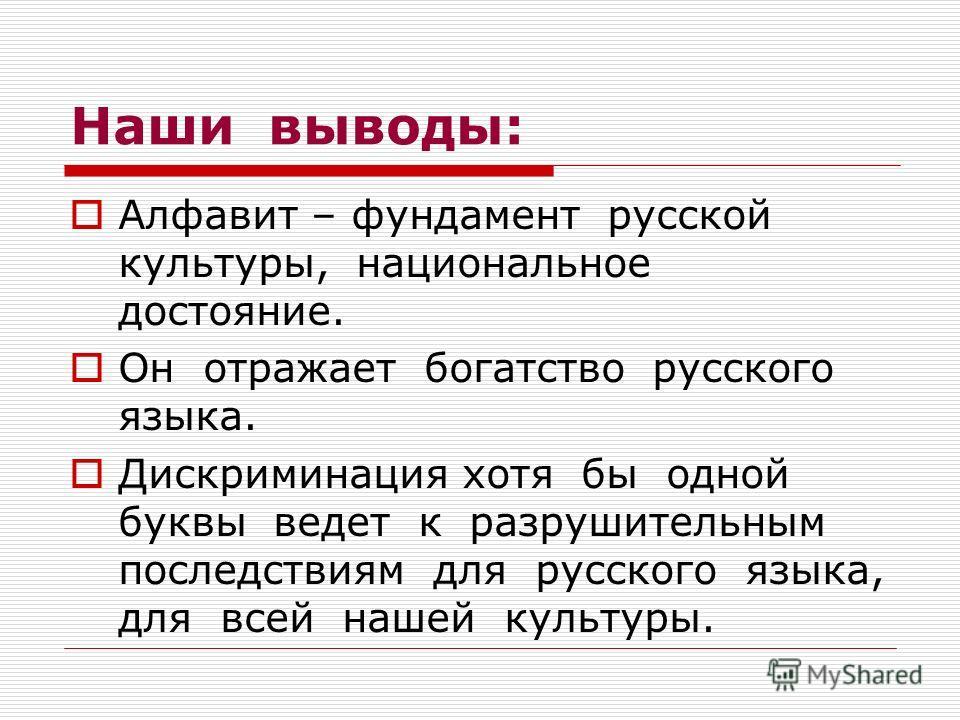 Наши выводы: Алфавит – фундамент русской культуры, национальное достояние. Он отражает богатство русского языка. Дискриминация хотя бы одной буквы ведет к разрушительным последствиям для русского языка, для всей нашей культуры.
