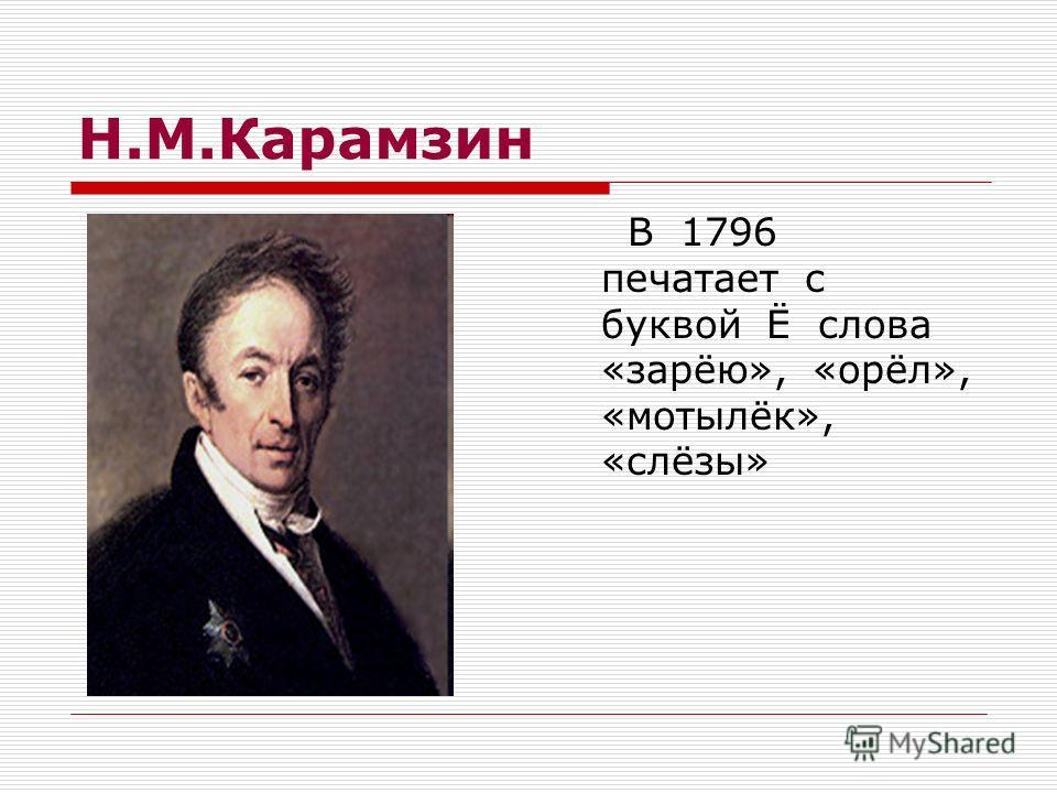 Н.М.Карамзин В 1796 печатает с буквой Ё слова «зарёю», «орёл», «мотылёк», «слёзы»