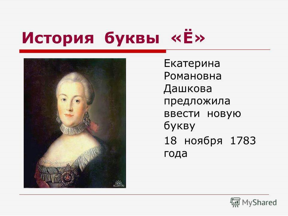 История буквы «Ё» Екатерина Романовна Дашкова предложила ввести новую букву 18 ноября 1783 года