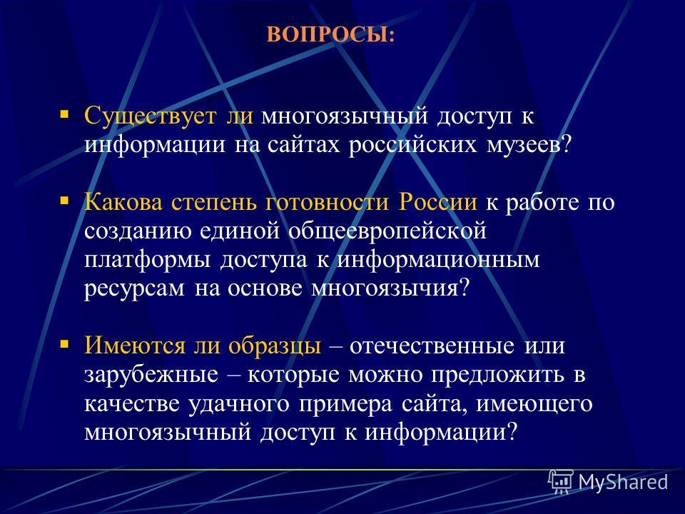 ВОПРОСЫ: Существует ли многоязычный доступ к информации на сайтах российских музеев? Какова степень готовности России к работе по созданию единой общеевропейской платформы доступа к информационным ресурсам на основе многоязычия? Имеются ли образцы –