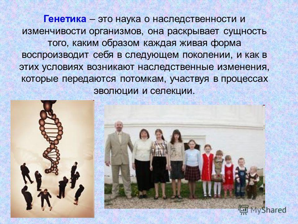 Генетика – это наука о наследственности и изменчивости организмов, она раскрывает сущность того, каким образом каждая живая форма воспроизводит себя в следующем поколении, и как в этих условиях возникают наследственные изменения, которые передаются п