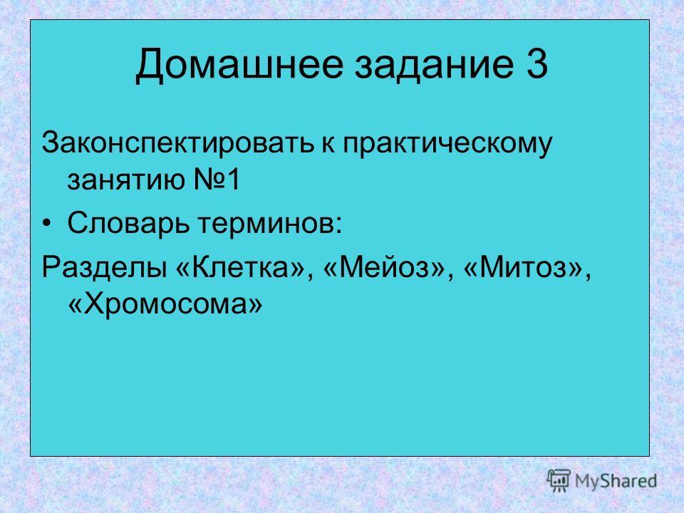 Домашнее задание 3 Законспектировать к практическому занятию 1 Словарь терминов: Разделы «Клетка», «Мейоз», «Митоз», «Хромосома»